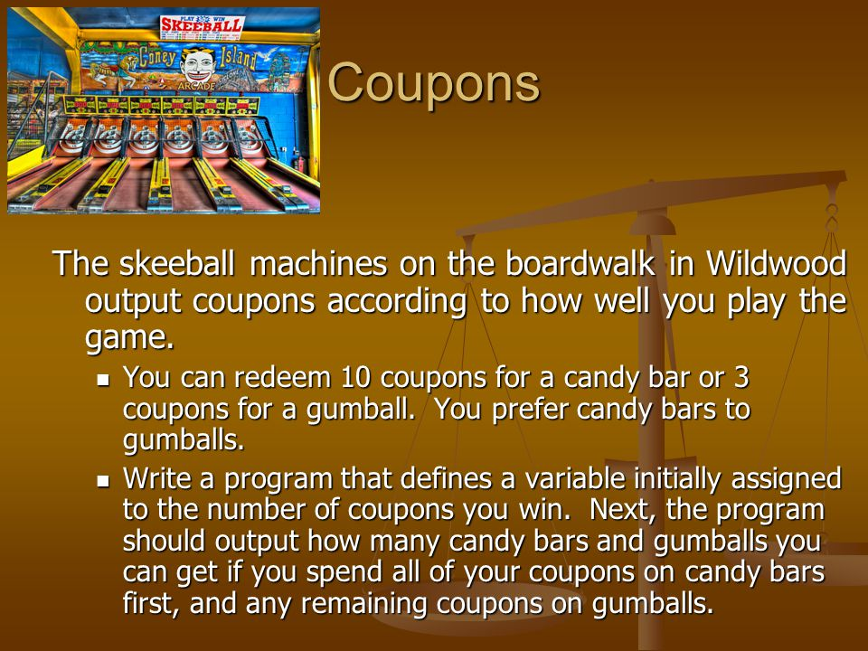 Coupons The skeeball machines on the boardwalk in Wildwood output coupons according to how well you play the game. You can redeem 10 coupons for a can