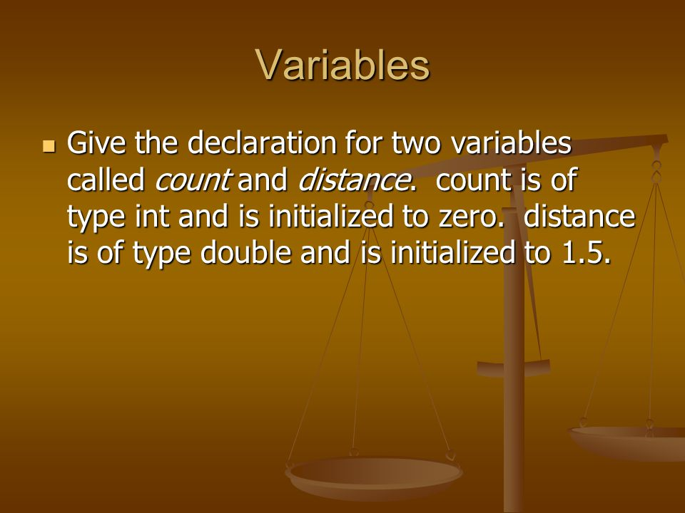 Variables Give the declaration for two variables called count and distance. count is of type int and is initialized to zero. distance is of type doubl