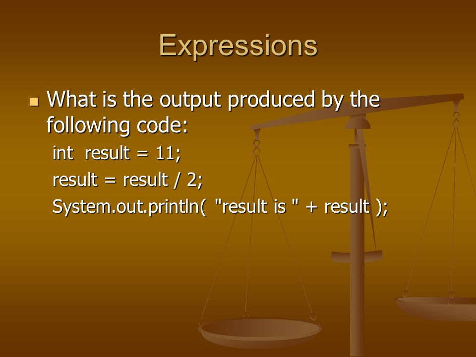 Expressions What is the output produced by the following code: What is the output produced by the following code: int result = 11; result = result / 2