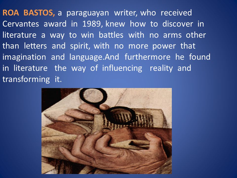 ROA BASTOS, a paraguayan writer, who received Cervantes award in 1989, knew how to discover in literature a way to win battles with no arms other than letters and spirit, with no more power that imagination and language.And furthermore he found in literature the way of influencing reality and transforming it.