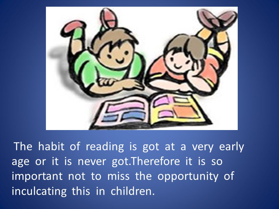 The habit of reading is got at a very early age or it is never got.Therefore it is so important not to miss the opportunity of inculcating this in children.