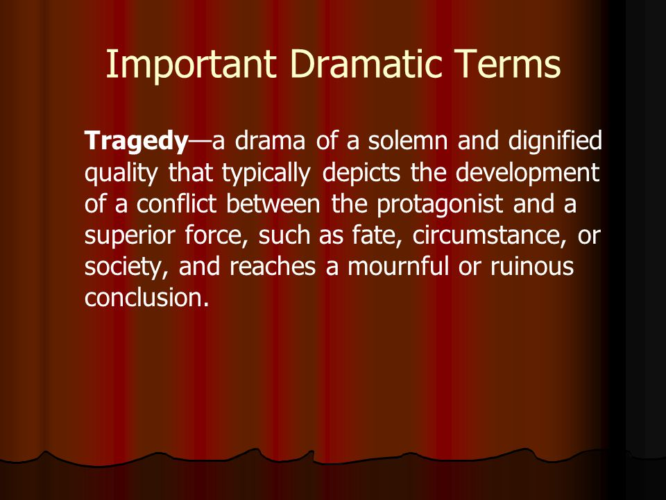 Important Dramatic Terms Tragedy—a drama of a solemn and dignified quality that typically depicts the development of a conflict between the protagonist and a superior force, such as fate, circumstance, or society, and reaches a mournful or ruinous conclusion.