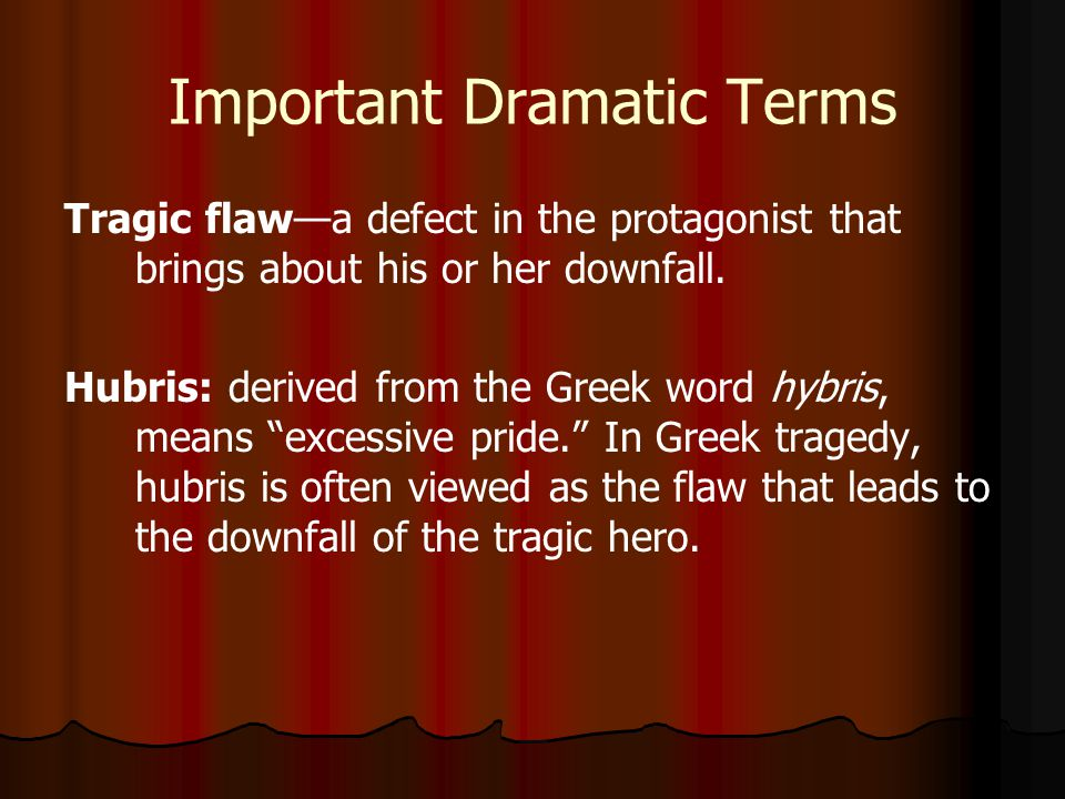 Important Dramatic Terms Tragic flaw—a defect in the protagonist that brings about his or her downfall.