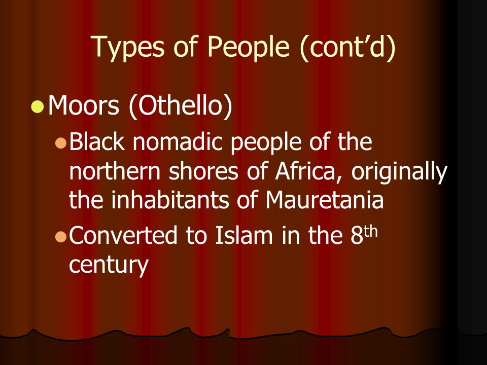 Types of People (cont'd) Moors (Othello) Black nomadic people of the northern shores of Africa, originally the inhabitants of Mauretania Converted to