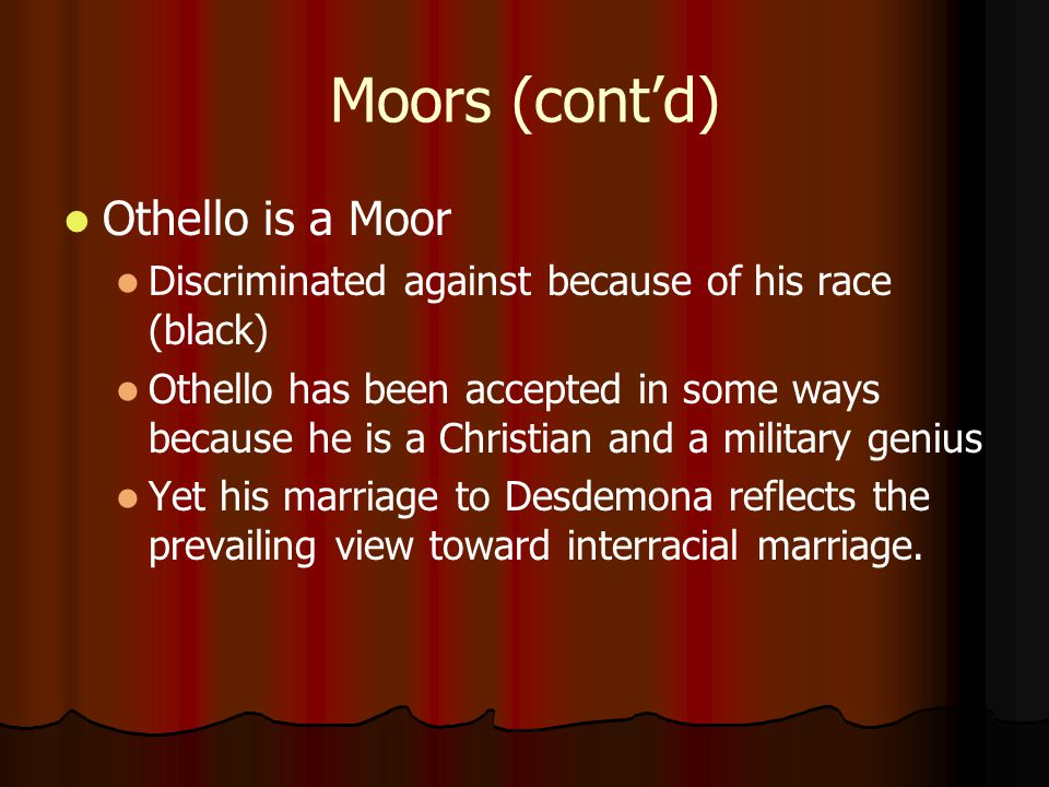 Moors (cont'd) Othello is a Moor Discriminated against because of his race (black) Othello has been accepted in some ways because he is a Christian an