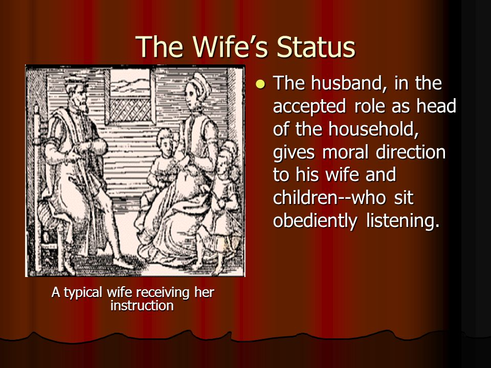 The Wife's Status A typical wife receiving her instruction The husband, in the accepted role as head of the household, gives moral direction to his wife and children--who sit obediently listening.