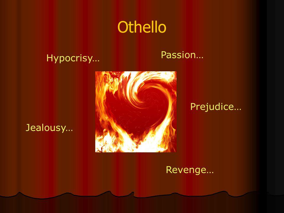 Othello Jealousy… Hypocrisy… Passion… Prejudice… Revenge…