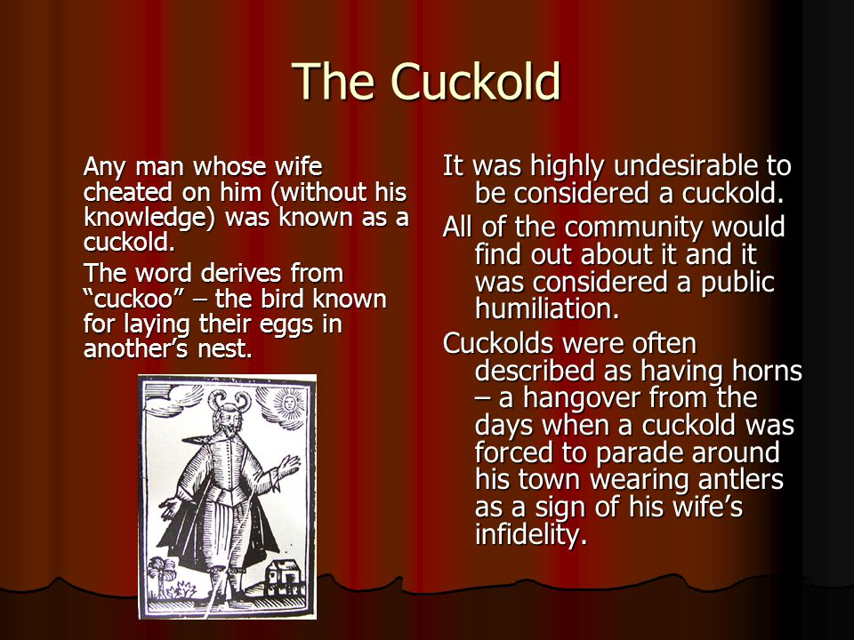 """The Cuckold Any man whose wife cheated on him (without his knowledge) was known as a cuckold. The word derives from """"cuckoo"""" – the bird known for layi"""