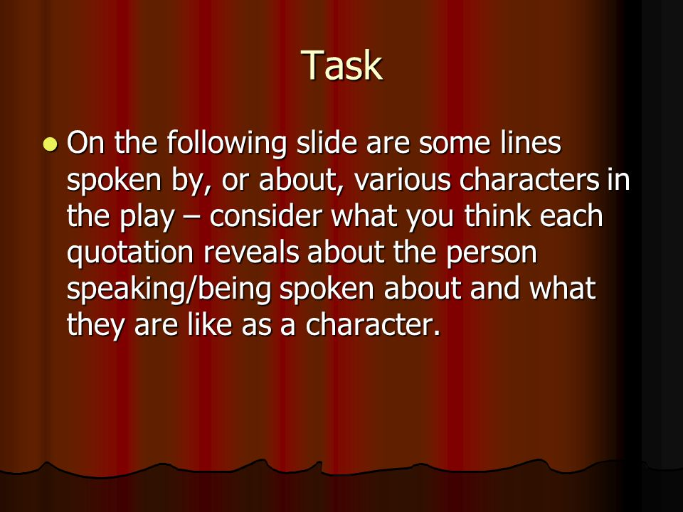 Task On the following slide are some lines spoken by, or about, various characters in the play – consider what you think each quotation reveals about