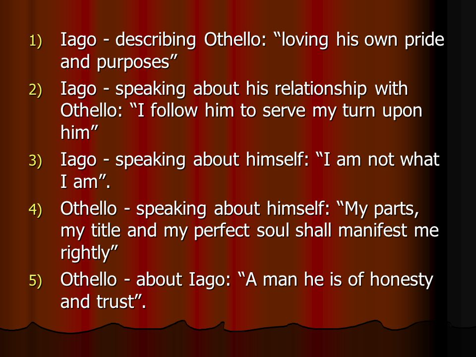 """1) Iago - describing Othello: """"loving his own pride and purposes"""" 2) Iago - speaking about his relationship with Othello: """"I follow him to serve my tu"""