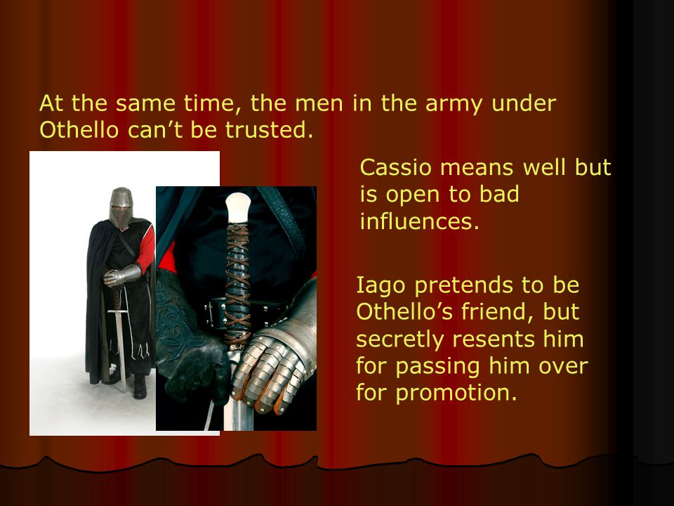 At the same time, the men in the army under Othello can't be trusted. Cassio means well but is open to bad influences. Iago pretends to be Othello's f