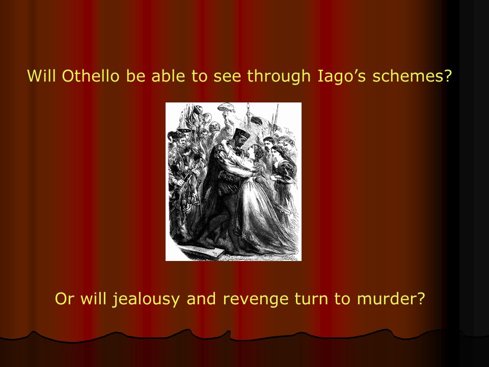 Will Othello be able to see through Iago's schemes? Or will jealousy and revenge turn to murder?