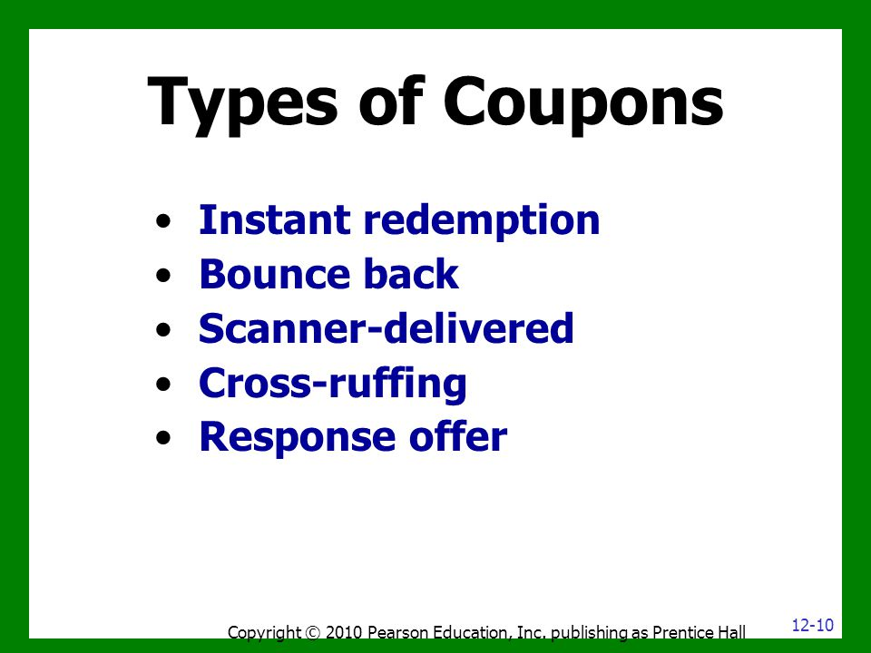 Types of Coupons Instant redemption Bounce back Scanner-delivered Cross-ruffing Response offer Copyright © 2010 Pearson Education, Inc.