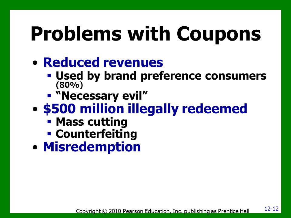 Problems with Coupons Copyright © 2010 Pearson Education, Inc. publishing as Prentice Hall Reduced revenues  Used by brand preference consumers (80%)