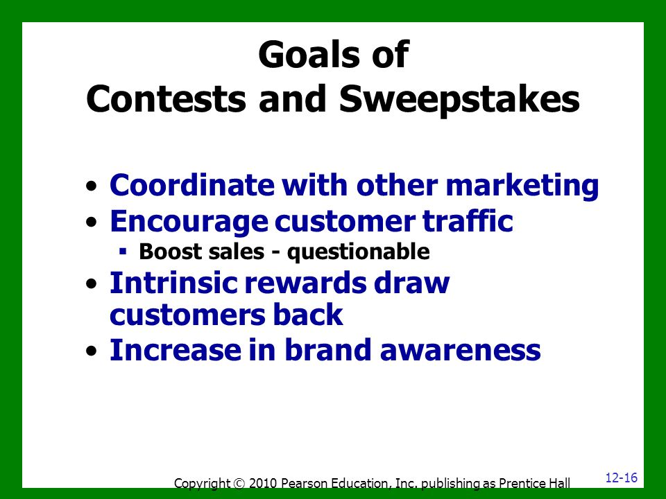 Goals of Contests and Sweepstakes Copyright © 2010 Pearson Education, Inc. publishing as Prentice Hall Coordinate with other marketing Encourage custo