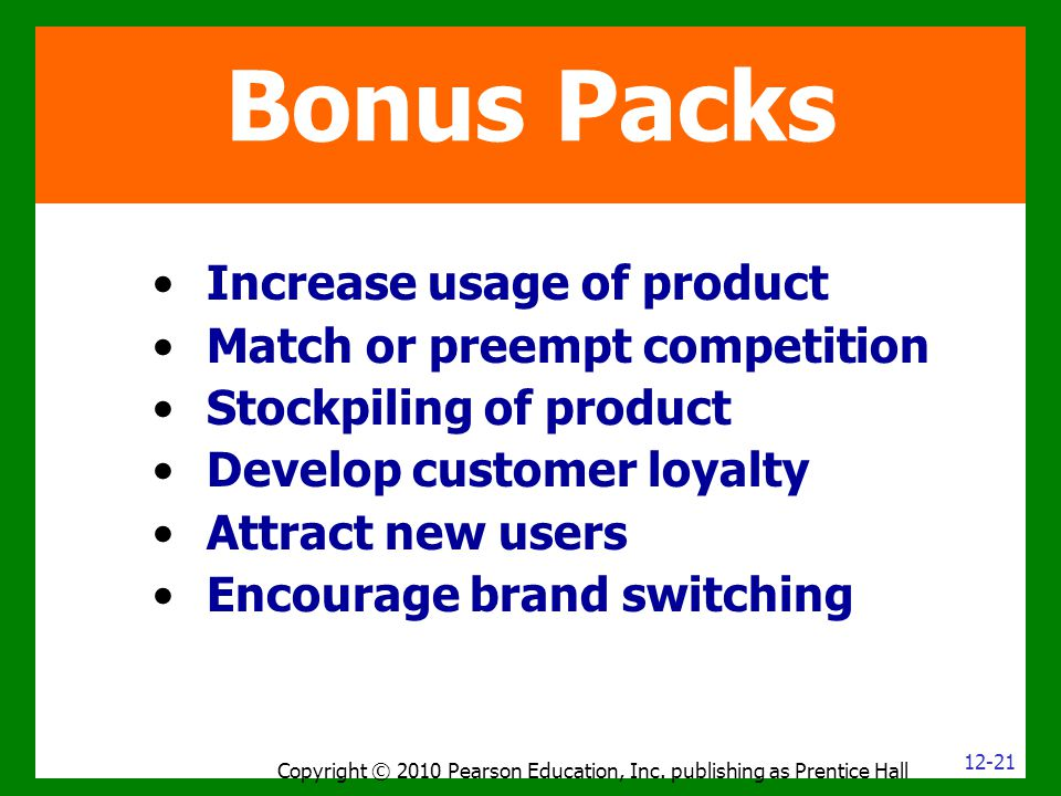 Increase usage of product Match or preempt competition Stockpiling of product Develop customer loyalty Attract new users Encourage brand switching Copyright © 2010 Pearson Education, Inc.