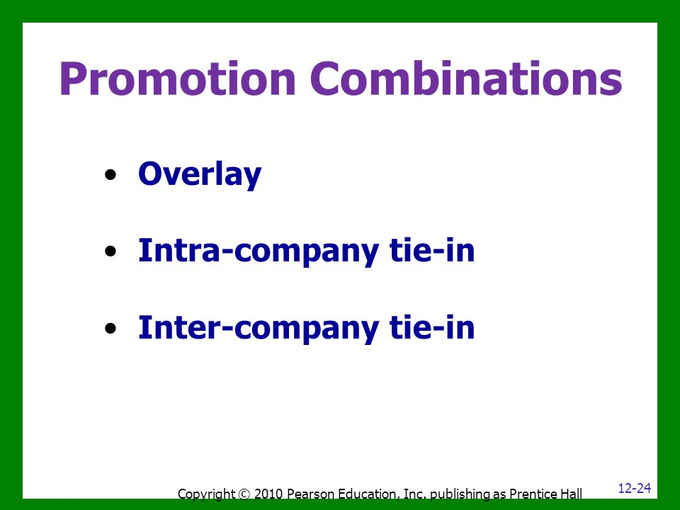 Promotion Combinations Overlay Intra-company tie-in Inter-company tie-in Copyright © 2010 Pearson Education, Inc. publishing as Prentice Hall 12-24