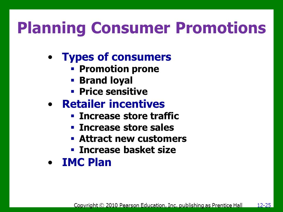 Planning Consumer Promotions Types of consumers  Promotion prone  Brand loyal  Price sensitive Retailer incentives  Increase store traffic  Increase store sales  Attract new customers  Increase basket size IMC Plan Copyright © 2010 Pearson Education, Inc.