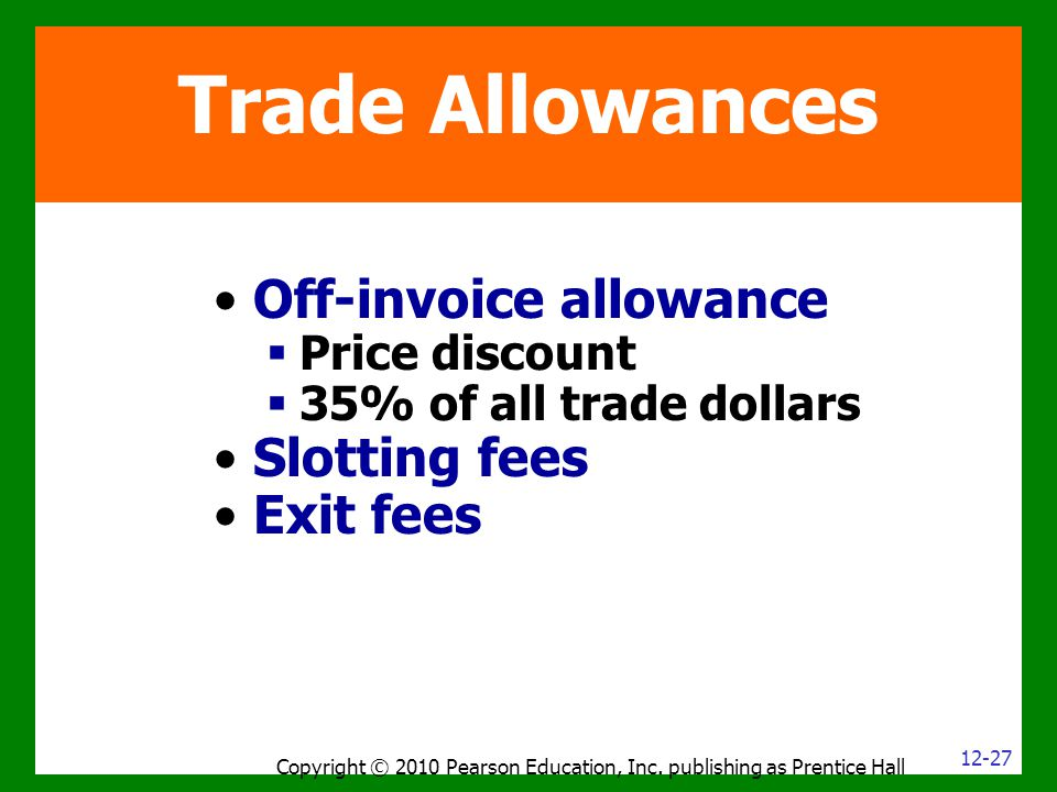 Copyright © 2010 Pearson Education, Inc. publishing as Prentice Hall Trade Allowances Off-invoice allowance  Price discount  35% of all trade dollar