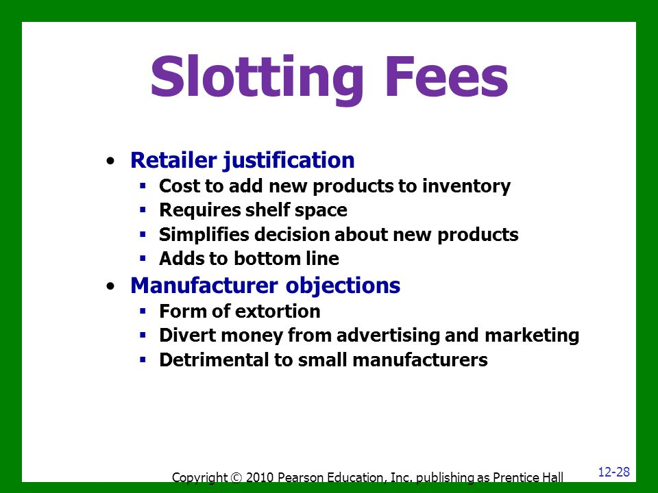 Slotting Fees Copyright © 2010 Pearson Education, Inc. publishing as Prentice Hall Retailer justification  Cost to add new products to inventory  Re