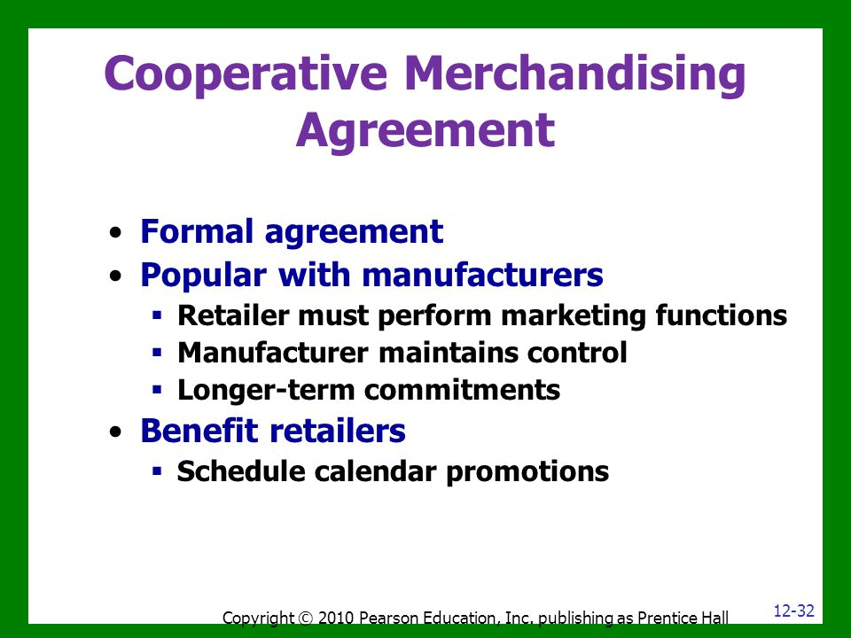 Cooperative Merchandising Agreement Copyright © 2010 Pearson Education, Inc. publishing as Prentice Hall Formal agreement Popular with manufacturers 