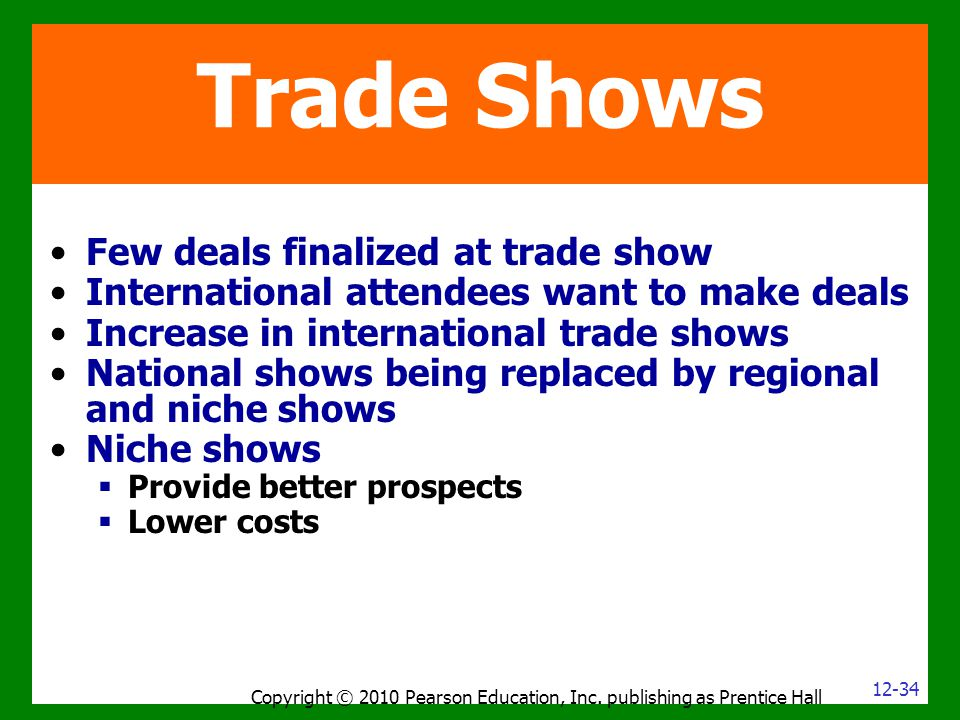 Copyright © 2010 Pearson Education, Inc. publishing as Prentice Hall Trade Shows Few deals finalized at trade show International attendees want to mak