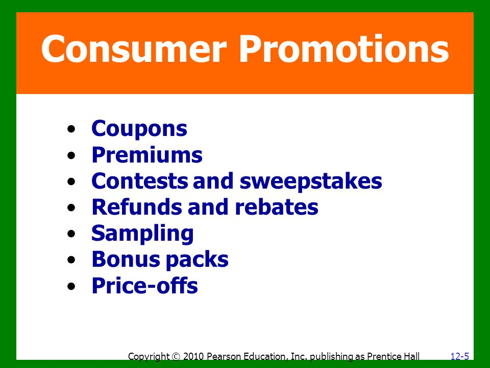Consumer Promotions Coupons Premiums Contests and sweepstakes Refunds and rebates Sampling Bonus packs Price-offs Copyright © 2010 Pearson Education, Inc.