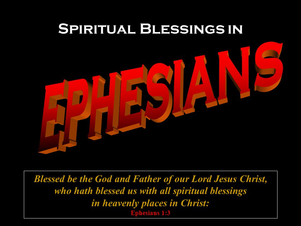 Spiritual Blessings in Blessed be the God and Father of our Lord Jesus Christ, who hath blessed us with all spiritual blessings in heavenly places in Christ: Ephesians 1:3