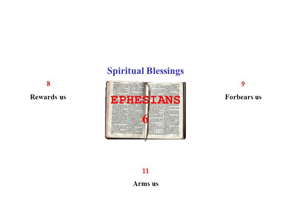 EPHESIANS 6 Spiritual Blessings 8 Rewards us 9 Forbears us 11 Arms us