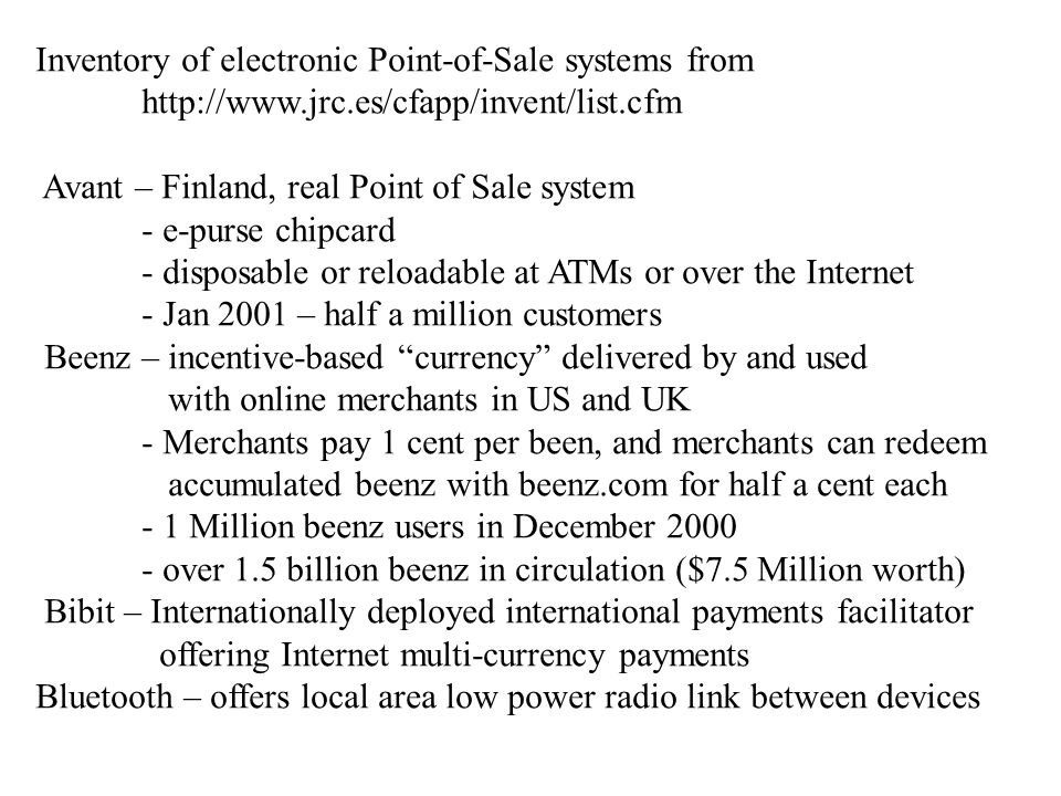 Inventory of electronic Point-of-Sale systems from http://www.jrc.es/cfapp/invent/list.cfm Avant – Finland, real Point of Sale system - e-purse chipcard - disposable or reloadable at ATMs or over the Internet - Jan 2001 – half a million customers Beenz – incentive-based currency delivered by and used with online merchants in US and UK - Merchants pay 1 cent per been, and merchants can redeem accumulated beenz with beenz.com for half a cent each - 1 Million beenz users in December 2000 - over 1.5 billion beenz in circulation ($7.5 Million worth) Bibit – Internationally deployed international payments facilitator offering Internet multi-currency payments Bluetooth – offers local area low power radio link between devices