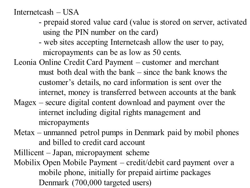 Internetcash – USA - prepaid stored value card (value is stored on server, activated using the PIN number on the card) - web sites accepting Internetcash allow the user to pay, micropayments can be as low as 50 cents.