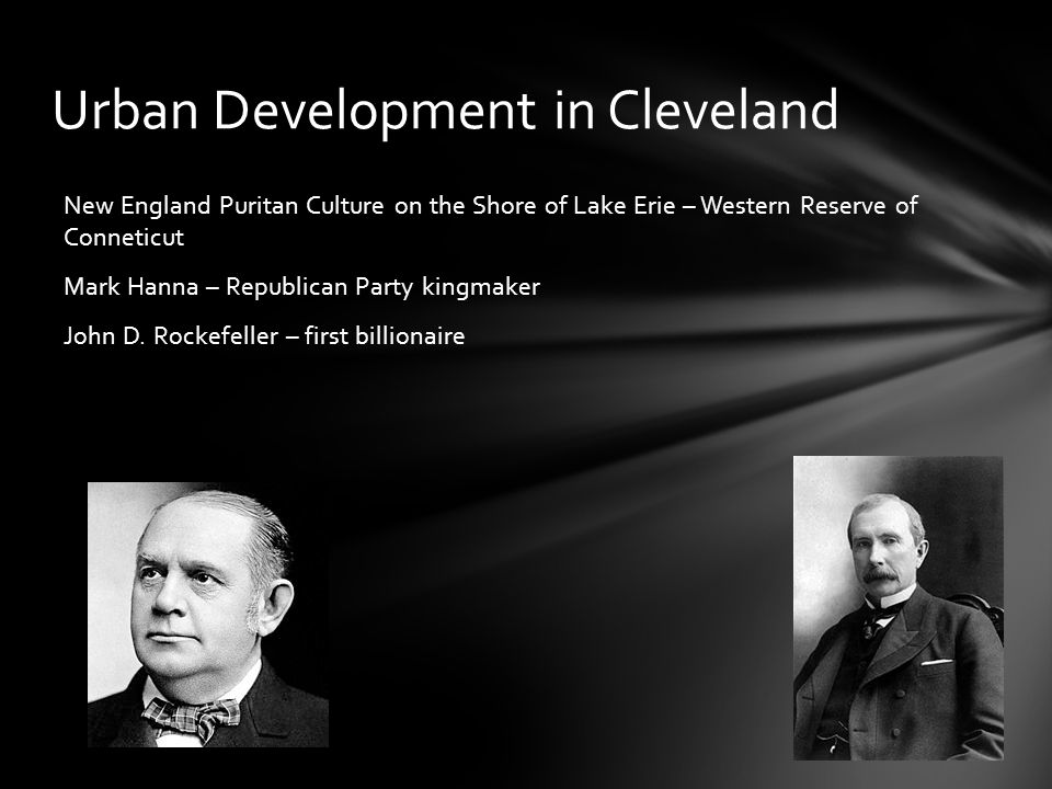 Urban Development in Cleveland New England Puritan Culture on the Shore of Lake Erie – Western Reserve of Conneticut Mark Hanna – Republican Party kin