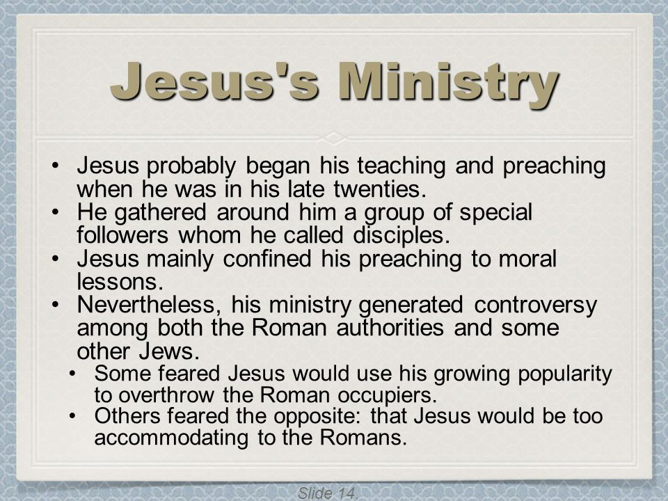 Slide 14. Jesus's Ministry Jesus probably began his teaching and preaching when he was in his late twenties. He gathered around him a group of special