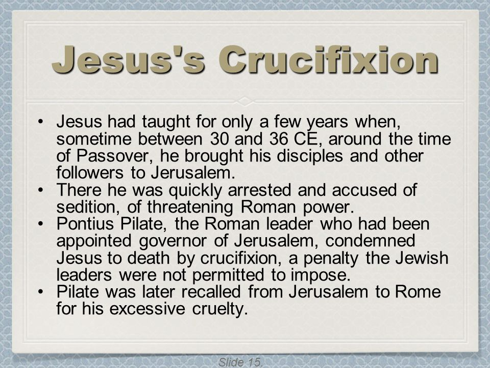 Slide 15. Jesus's Crucifixion Jesus had taught for only a few years when, sometime between 30 and 36 CE, around the time of Passover, he brought his d
