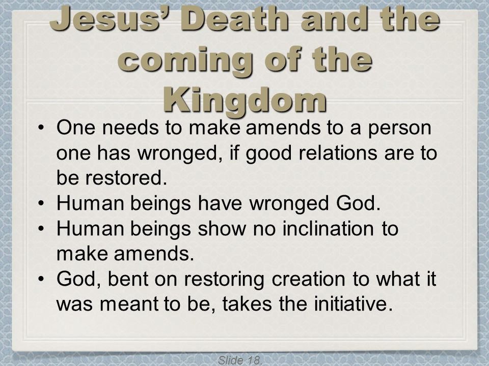 Slide 18. Jesus' Death and the coming of the Kingdom One needs to make amends to a person one has wronged, if good relations are to be restored. Human