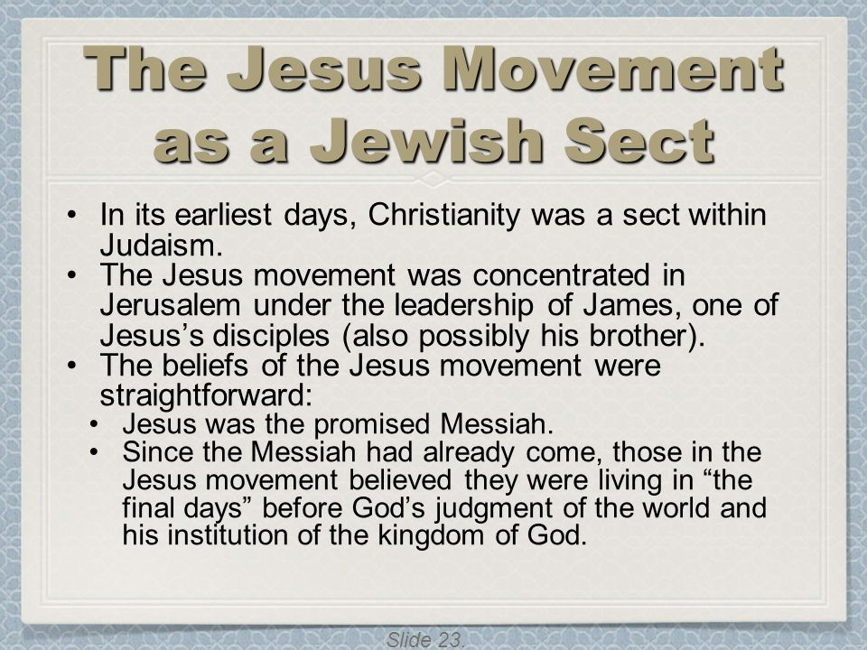 Slide 23. The Jesus Movement as a Jewish Sect In its earliest days, Christianity was a sect within Judaism. The Jesus movement was concentrated in Jer