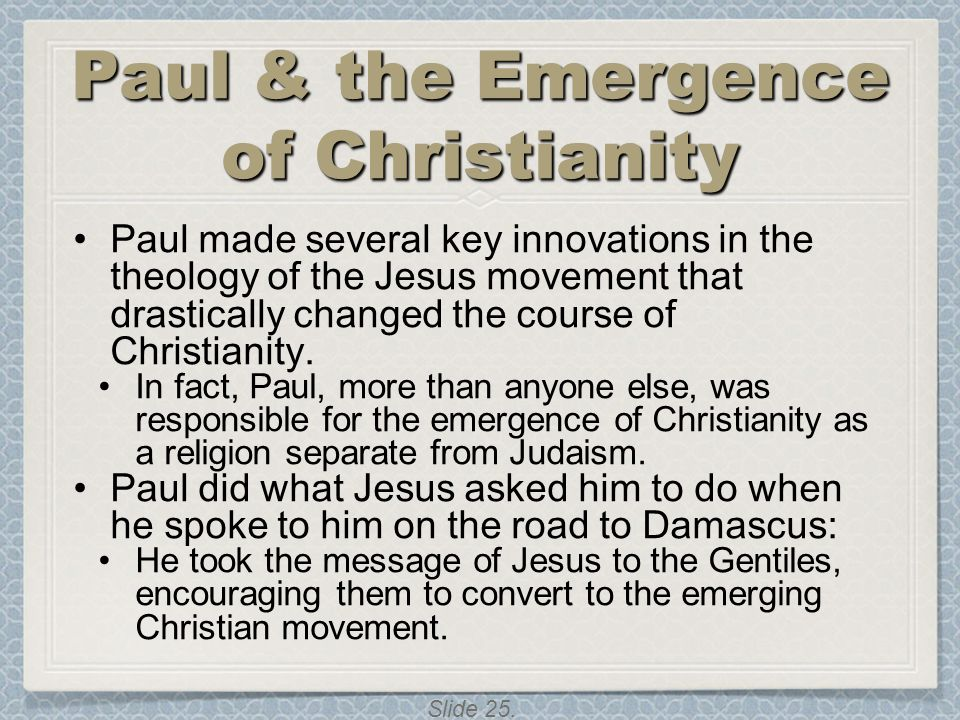 Slide 25. Paul & the Emergence of Christianity Paul made several key innovations in the theology of the Jesus movement that drastically changed the co