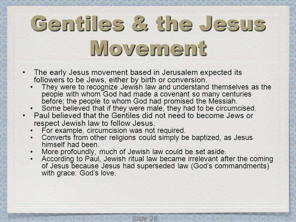 Slide 26. Gentiles & the Jesus Movement The early Jesus movement based in Jerusalem expected its followers to be Jews, either by birth or conversion.