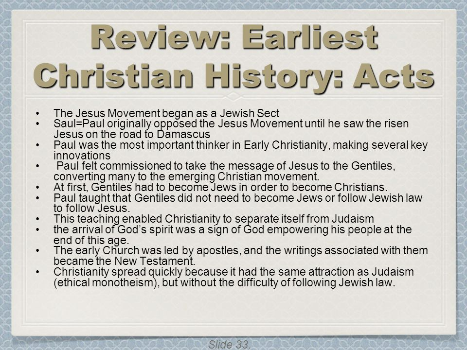 Slide 33. Review: Earliest Christian History: Acts The Jesus Movement began as a Jewish Sect Saul=Paul originally opposed the Jesus Movement until he