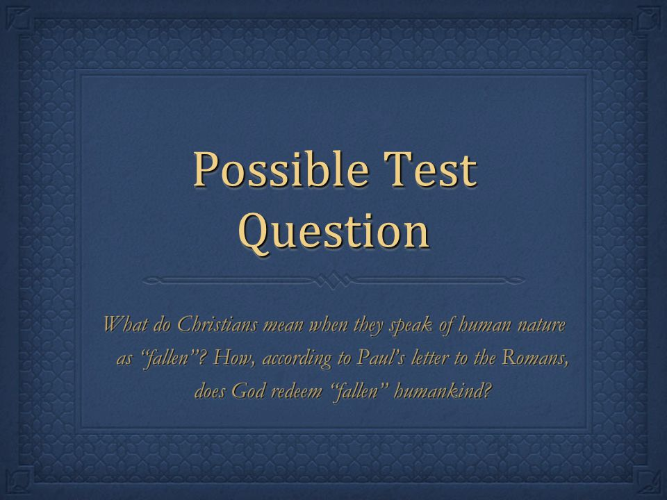 """Possible Test Question What do Christians mean when they speak of human nature as """"fallen""""? How, according to Paul's letter to the Romans, does God re"""