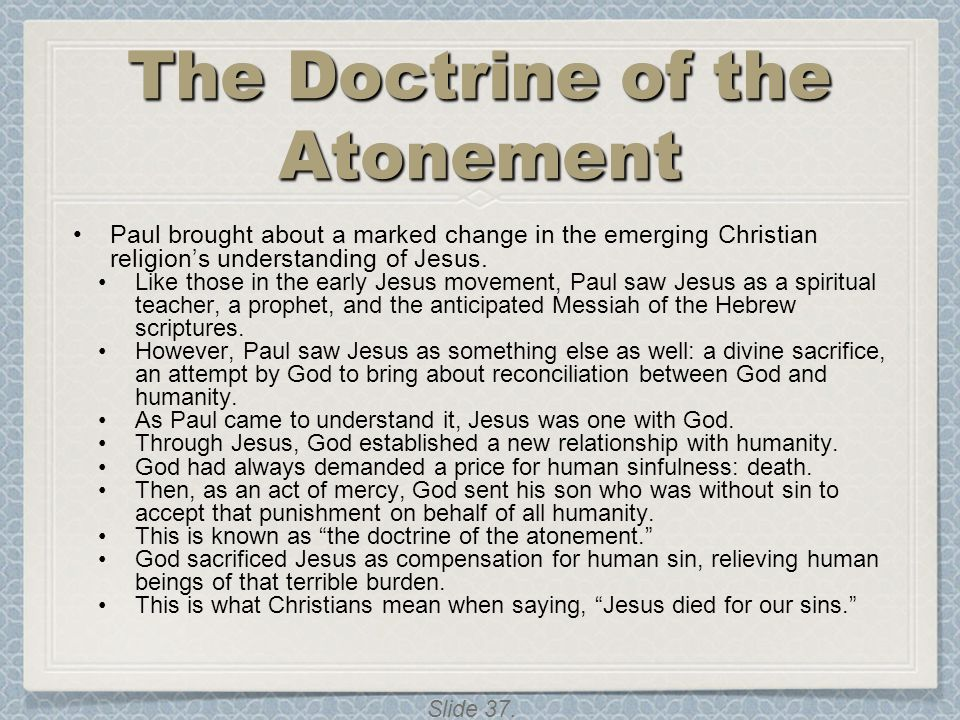 Slide 37. The Doctrine of the Atonement Paul brought about a marked change in the emerging Christian religion's understanding of Jesus. Like those in