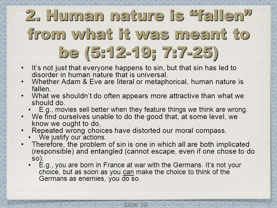 """Slide 39. 2. Human nature is """"fallen"""" from what it was meant to be (5:12-19; 7:7-25) It's not just that everyone happens to sin, but that sin has led"""