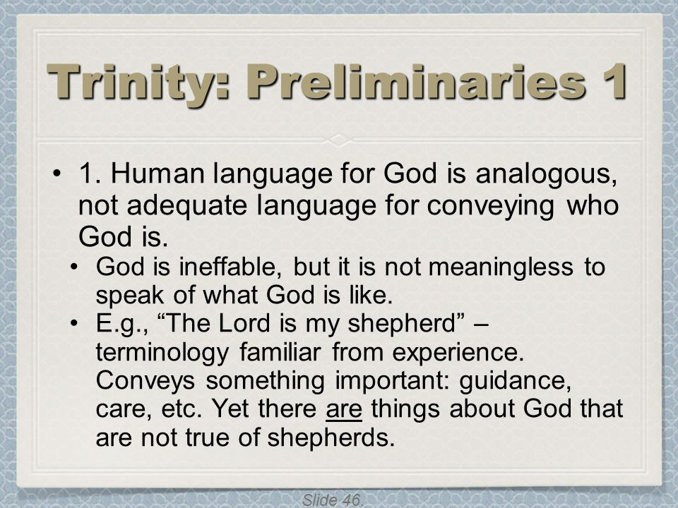 Slide 46. Trinity: Preliminaries 1 1. Human language for God is analogous, not adequate language for conveying who God is. God is ineffable, but it is