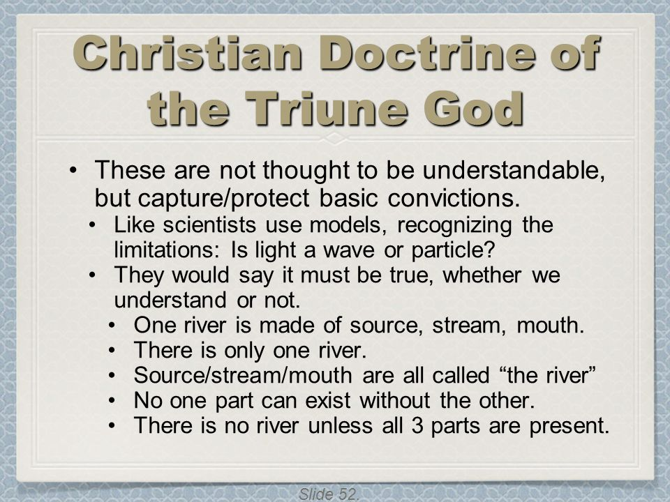 Slide 52. Christian Doctrine of the Triune God These are not thought to be understandable, but capture/protect basic convictions. Like scientists use