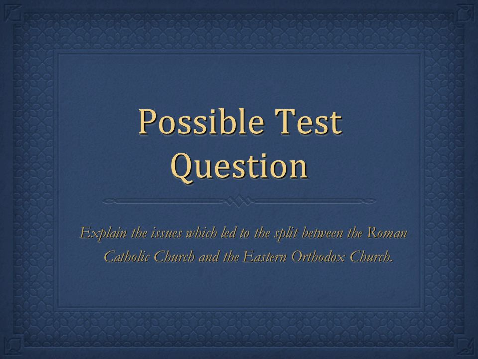 Possible Test Question Explain the issues which led to the split between the Roman Catholic Church and the Eastern Orthodox Church.