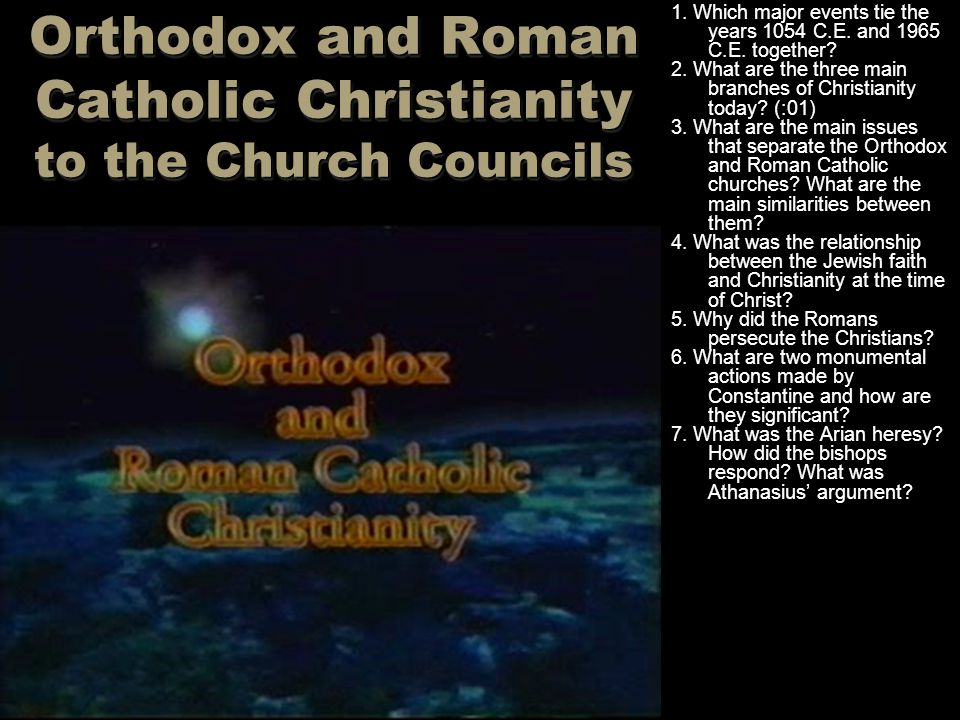 Orthodox and Roman Catholic Christianity to the Church Councils 1. Which major events tie the years 1054 C.E. and 1965 C.E. together? 2. What are the