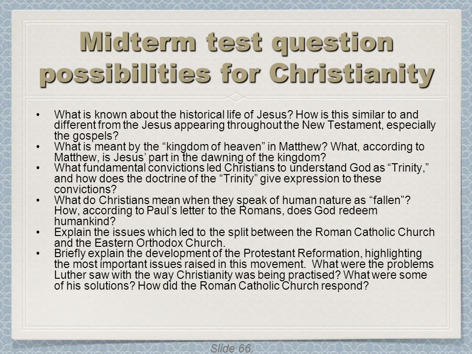Slide 66. Midterm test question possibilities for Christianity What is known about the historical life of Jesus? How is this similar to and different