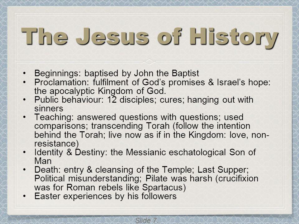 Slide 7. The Jesus of History Beginnings: baptised by John the Baptist Proclamation: fulfilment of God's promises & Israel's hope: the apocalyptic Kin
