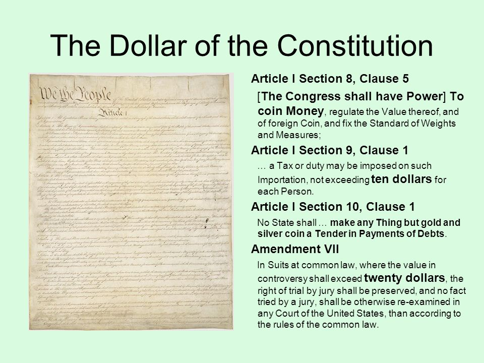 The Dollar of the Constitution Article I Section 8, Clause 5 [The Congress shall have Power] To coin Money, regulate the Value thereof, and of foreign Coin, and fix the Standard of Weights and Measures; Article I Section 9, Clause 1 … a Tax or duty may be imposed on such Importation, not exceeding ten dollars for each Person.