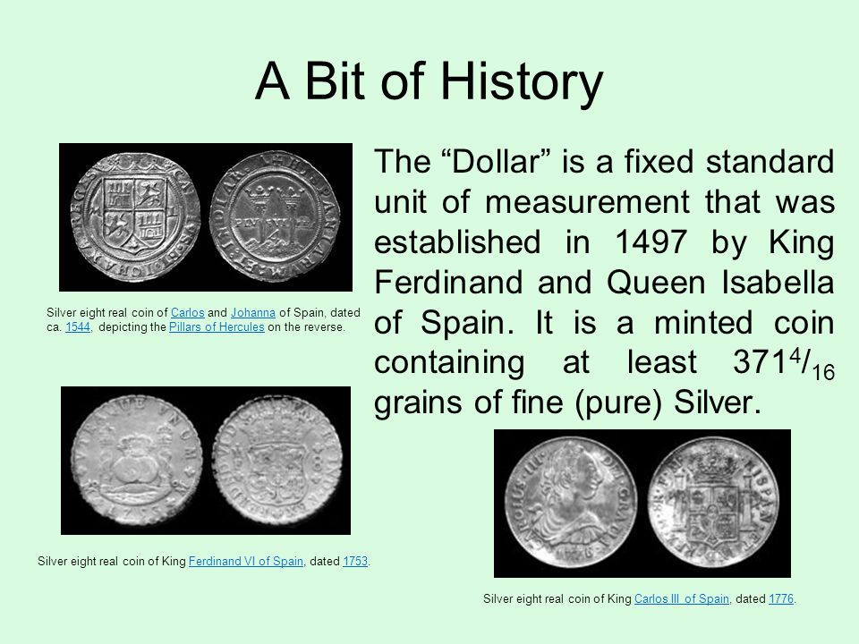 A Bit of History The Dollar is a fixed standard unit of measurement that was established in 1497 by King Ferdinand and Queen Isabella of Spain.